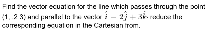 Find the vector equation for the line which passes through the point   (1, ,2 3) and parallel to the vector ` hat i-2 hat j+3 hat kdot` reduce the corresponding equation in the Cartesian from.