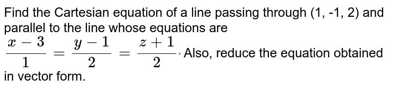 Find the Cartesian equation of a line passing through (1, -1, 2) and   parallel to the line whose equations are `(x-3)/1=(y-1)/2=(z+1)/2dot` Also, reduce the equation obtained in vector form.