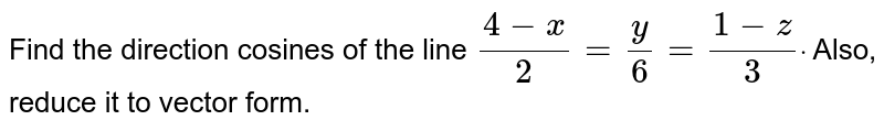 Find the direction cosines of the line `(4-x)/2=y/6=(1-z)/3dot` Also, reduce it to vector form.