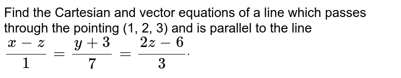 Find the Cartesian and vector equations of a line which passes through   the pointing (1, 2, 3) and is parallel to the line `( x-z)/1=(y+3)/7=(2z-6)/3dot`