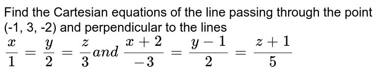 Find the Cartesian equations of the line passing through the point (-1,   3, -2)   and perpendicular to the lines `x/1=y/2=z/3a n d\ (x+2)/(-3)=(y-1)/2=(z+1)/5`