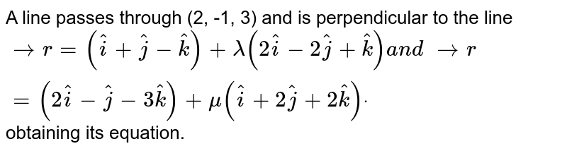 A line passes through (2, -1, 3) and is perpendicular to the line ` -> r=( hat i+ hat j- hat k)+lambda(2 hat i-2 hat j+ hat k)a n d\  -> r=(2 hat i- hat j-3 hat k)+mu( hat i+2 hat j+2 hat k)dot` obtaining its equation.