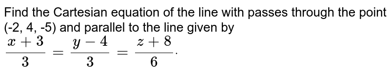Find the Cartesian equation of the line with passes through the point   (-2, 4, -5) and parallel to the line given by `(x+3)/3=(y-4)/3=(z+8)/6dot`
