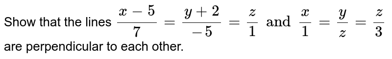 Show that the lines `(x-5)/7=(y+2)/(-5)=z/1andx/1=y/z=z/3` are perpendicular to each other.