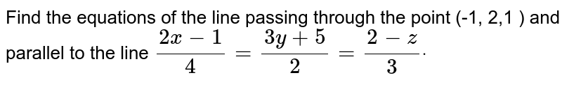 Find the equations of the line passing through the point (-1, 2,1 ) and   parallel to the line `(2x-1)/4=(3y+5)/2=(2-z)/3dot`