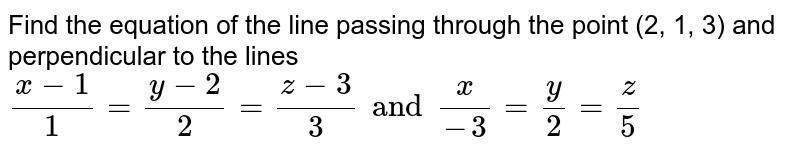 Find the equation of the line passing through the point (2, 1, 3) and   perpendicular to the lines `(x-1)/1=(y-2)/2=(z-3)/3andx/(-3)=y/2=z/5`