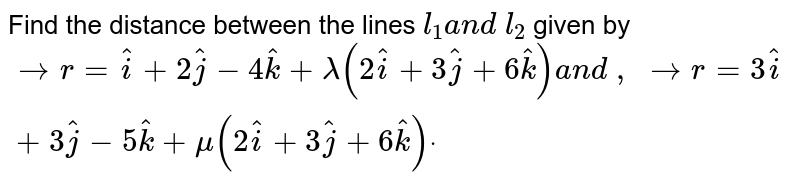 Find the distance between the lines `l_1a n d\ l_2` given by ` -> r= hat i+2 hat j-4 hat k+lambda(2 hat i+3 hat j+6 hat k)a n d\ ,\  -> r=3 hat i+3 hat j-5 hat k+mu(2 hat i+3 hat j+6 hat k)dot`
