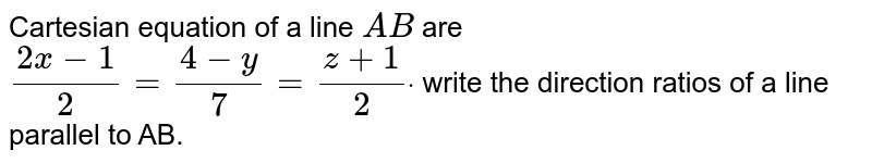 Cartesian equation of a line `A B` are `(2x-1)/2=(4-y)/7=(z+1)/2dot` write the direction ratios of a line parallel to AB.