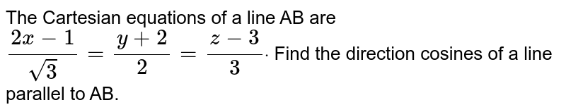 The Cartesian equations of a line AB are `(2x-1)/(sqrt(3))=(y+2)/2=(z-3)/3dot` Find the direction cosines of a line parallel to AB.