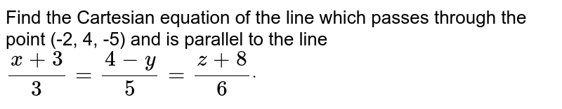 Find the Cartesian equation of the line which passes through the point   (-2, 4, -5) and is parallel to the line `(x+3)/3=(4-y)/5=(z+8)/6dot`