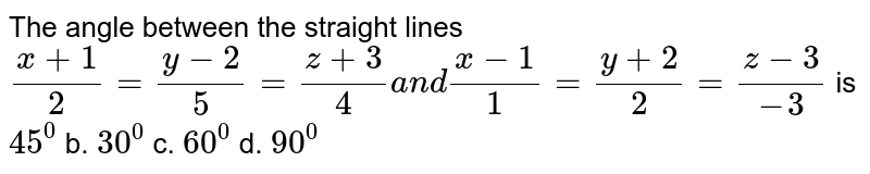 The angle between the straight lines `(x+1)/2=(y-2)/5=(z+3)/4a n d(x-1)/1=(y+2)/2=(z-3)/(-3)` is `45^0` b. `30^0` c. `60^0` d. `90^0`