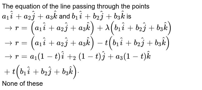 The equation of the line passing through the points `a_1 hat i+a_2 hat j+a_3 hat k` and `b_1 hat i+b_2 hat j+b_3 hat k` is  ` -> r=(a_1 hat i+a_2 hat j+a_3 hat k)+lambda(b_1 hat i+b_2 hat j+b_3 hat k)`   ` -> r=(a_1 hat i+a_2 hat j+a_3 hat k)-t(b_1 hat i+b_2 hat j+b_3 hat k)`   ` -> r=a_1(1-t) hat i+_2(1-t) hat j+a_3(1-t) hat k+t(b_1 hat i+b_2 hat j+b_3 hat k)dot`  None of these