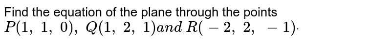 Find the equation of the plane through the points `P(1,\ 1,\ 0),\ Q(1,\ 2,\ 1)a n d\ R(-2,\ 2,\ -1)dot`