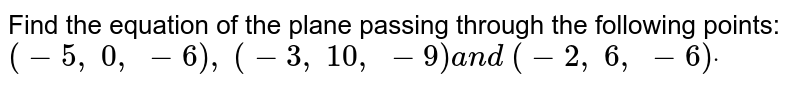 Find the equation of the plane passing through the following points: `(-5,\ 0,\ -6),\ (-3,\ 10 ,\ -9)a n d\ (-2,\ 6,\ -6)dot`