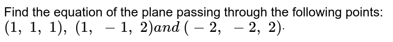 Find the equation of the plane passing through the following points: `(1,\ 1,\ 1),\ (1,\ -1,\ 2)a n d\ (-2,\ -2,\ 2)dot`