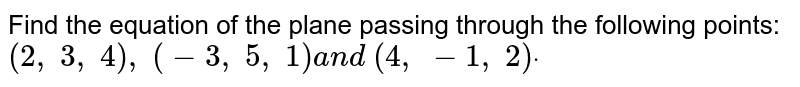 Find the equation of the plane passing through the following points: `(2,\ 3,\ 4),\ (-3,\ 5,\ 1)a n d\ (4,\ -1,\ 2)dot`