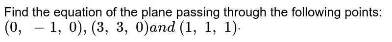 Find the equation of the plane passing through the following points: `(0,\ -1,\ 0),(3,\ 3,\ 0)a n d\ (1,\ 1,\ 1)dot`