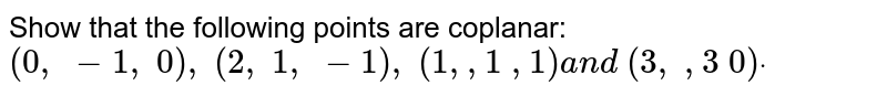 Show that the following points are coplanar: `(0,\ -1,\ 0),\ (2,\ 1,\ -1),\ (1, ,1\ ,1)a n d\ (3,\ ,3\ 0)dot`