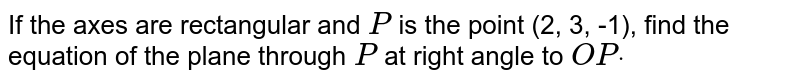 If the axes are rectangular and `P` is the point (2, 3, -1), find the equation of the plane through `P` at right angle to `O Pdot`
