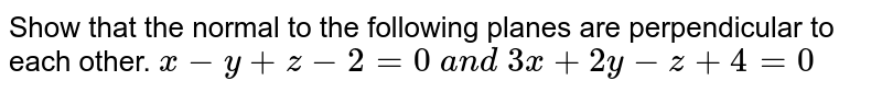 Show that the normal to the following planes are perpendicular to each other. `x-y+z-2=0\ a n d\ 3x+2y-z+4=0`