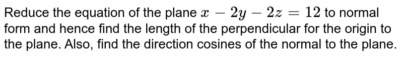 Reduce the equation of the plane `x-2y-2z=12` to normal form and hence find the length of the perpendicular for the   origin to the plane. Also, find the direction cosines of the normal to the   plane.