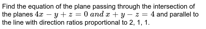 Find the equation of the plane passing through the intersection of the   planes `4x-y+z=0\ a n d\ x+y-z=4` and parallel to the line with direction ratios proportional to 2, 1, 1.
