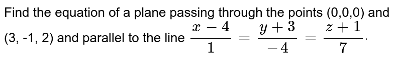 Find the equation of a plane passing through the points (0,0,0) and (3,   -1, 2) and parallel to the line `(x-4)/1=(y+3)/(-4)=(z+1)/7dot`
