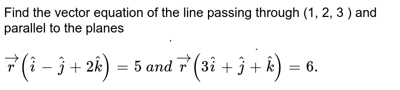 Find the vector equation of the line passing through (1, 2, 3 ) and   parallel to the planes ` vec rdot( (hat i- hat j+2 hat k)=5\ a n d\  vec rdot((3 hat i+ hat j+ hat k)=6.`