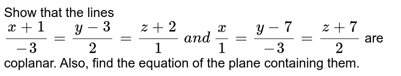 Show that the lines `(x+1)/(-3)=(y-3)/2=(z+2)/1\ a n d\ x/1=(y-7)/(-3)=(z+7)/2` are coplanar. Also, find the equation of the plane containing them.