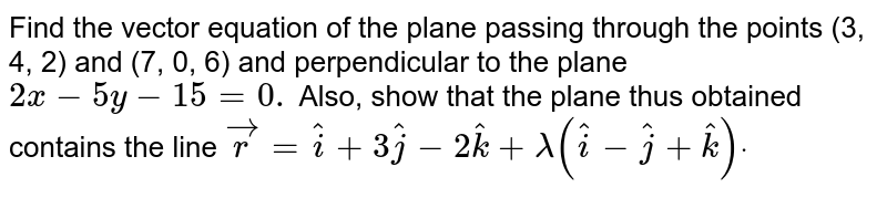 Find the vector equation of the plane passing through the points  (3, 4, 2) and (7, 0, 6) and perpendicular to the plane `2x-5y-15=0.` Also, show that the plane thus obtained contains the line ` vec r= hat i+3 hat j-2 hat k+lambda( hat i- hat j+ hat k)dot`