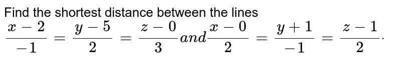 Find the shortest distance between the lines `(x-2)/(-1)=(y-5)/2=(z-0)/3\ a n d\ (x-0)/2=(y+1)/(-1)=(z-1)/2dot`
