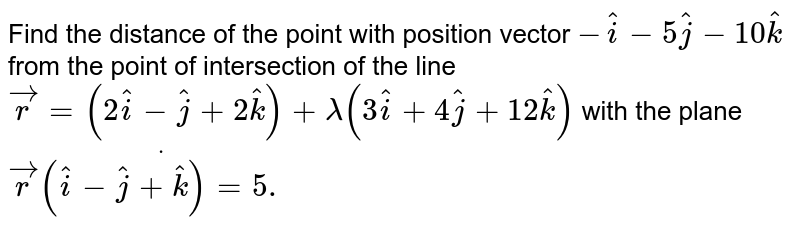 Find the distance of the point with position vector ` -hat i-5 hat j-10 hat k` from the point of intersection of the line ` vec r=(2 hat i- hat j+2 hat k)+lambda(3 hat i+4 hat j+12 hat k)` with the plane ` vec rdot(( hat i- hat j+ hat k)=5.`