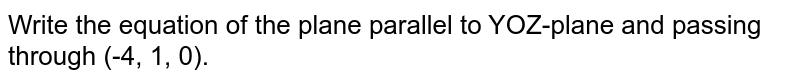 Write the equation of the plane parallel to YOZ-plane and passing   through (-4, 1, 0).