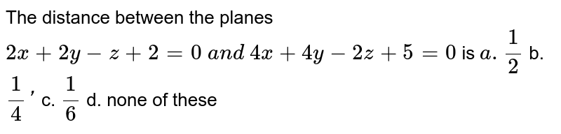 The distance between the planes `2x+2y-z+ 2=0\ a n d\ 4x+4y-2z+5=0` is `a. 1/2` b. `1/4'` c. `1/6` d. none of these