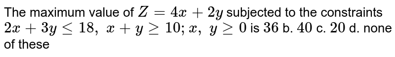 The maximum value of `Z=4x+2y` subjected to the constraints `2x+3ylt=18 ,\ x+ygeq10 ; x ,\ ygeq0` is `36` b. `40` c. `20` d. none of these