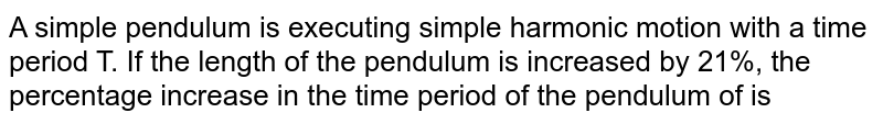 A simple pendulum is executing simple harmonic motion with a time period T. If the length of the pendulum is increased by 21%, the percentage increase in the time period of the pendulum of is