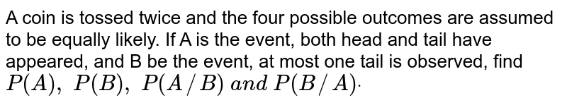 A coin is tossed twice and the four possible outcomes are assumed to be   equally likely. If A is the event, both head and tail have appeared, and B be   the event, at most one tail is observed, find `P(A), P(B), P(A//B) a n d P(B//A)dot`