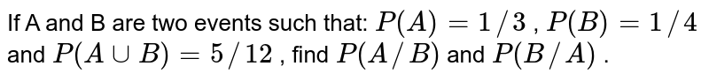 If A and B are two events such that: `P(A)= 1//3` , `P(B)=1//4` and `P(AuuB)=5//12` , find `P(A//B)` and `P(B//A)` .
