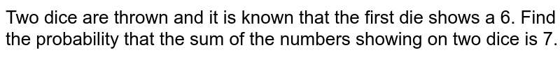 Two dice are thrown and it is known that the first die shows a 6. Find   the probability that the sum of the numbers showing on two dice is 7.