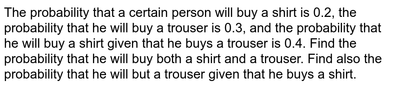 The probability that a certain person will buy a shirt is 0.2, the   probability that he will buy a trouser is 0.3, and the probability that he   will buy a shirt given that he buys a trouser is 0.4. Find the probability   that he will buy both a shirt and a trouser. Find also the probability that   he will but a trouser given that he buys a shirt.