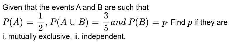 Given that the events A and B are such that `P(A)=1/2, P(AuuB)=3/5a n d P(B)=pdot` Find `p` if they are i. mutually exclusive, ii. independent.
