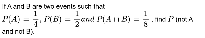 If A and B are two events such that `P(A)=1/4, P(B)=1/2a n d P(AnnB)=1/8` , find `P` (not A and not B).