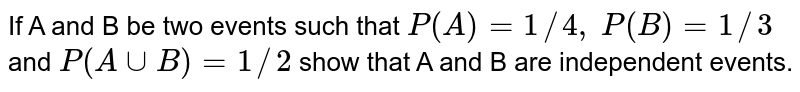If A and B be two events such   that `P(A)=1//4,` `P(B)=1//3` and `P(AuuB)=1//2` show that A and B are independent events.
