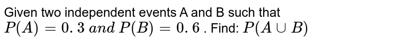Given two independent events A and B such that `P(A)=0. 3 a n d P(B)=0. 6` . Find: `P(AuuB)`
