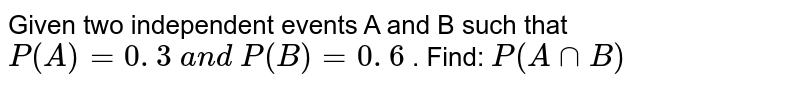 Given two independent events A and B such that `P(A)=0. 3 a n d P(B)=0. 6` . Find: `P(Ann  B )`