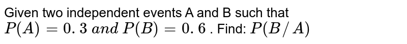 Given two independent events A and B such that `P(A)=0. 3 a n d P(B)=0. 6` . Find: `P(B//A)`
