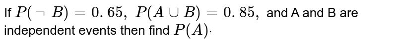 If `P(not B)=0. 65 , P(AuuB)=0. 85 ,` and A and B are independent events then find `P(A)dot`