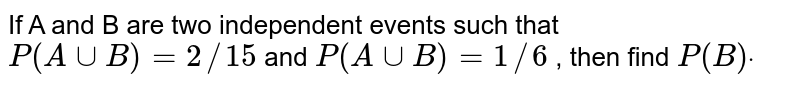 If A and B are two independent events such that `P(  A uuB)=2//15` and `P(Auu  B )=1//6` , then find `P(B)dot`