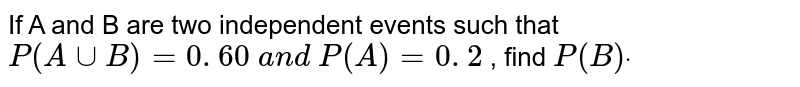 If A and B are two independent events such that `P(AuuB)=0. 60 a n d P(A)=0. 2` , find `P(B)dot`