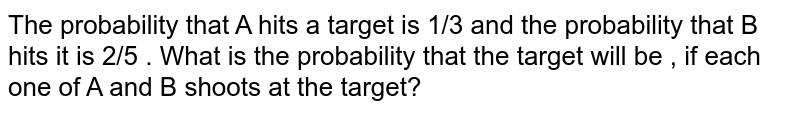 The probability that A hits a target is 1/3 and the probability that B   hits it is 2/5 . What is the probability that the target will be , if   each one of A and B shoots at the target?